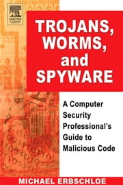 Trojans, Worms, and Spyware: A Computer Security Professional's Guide to Malicious Code ebook by Erbschloe, Michael