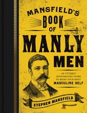 Mansfield's Book of Manly Men - An Utterly Invigorating Guide to Being Your Most Masculine Self ebook by Stephen Mansfield,William Boykin
