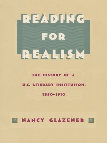 Reading for Realism - The History of a U.S. Literary Institution, 1850–1910 ebook by Nancy Glazener