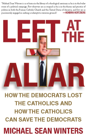 Left at the Altar - How the Democrats Lost the Catholics and How the Catholics Can Save the Democrats ebook by Micheal Sean Winters