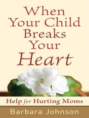 When Your Child Breaks Your Heart - Help for Hurting Moms ebook by Barbara Johnson