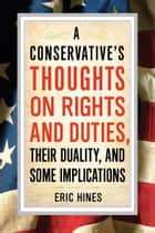 A Conservative's Thoughts on Rights and Duties, their Duality, and some Implications ebook by Eric Hines