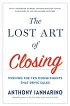 The Lost Art of Closing - Winning the Ten Commitments That Drive Sales ebook by Anthony Iannarino