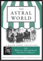 The Astral World - Magical Antiquarian, A Weiser Books Collection eBook by William Walker Atkinson, Lon Milo DuQuette