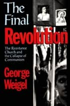 The Final Revolution - The Resistance Church and the Collapse of Communism ebook by George Weigel
