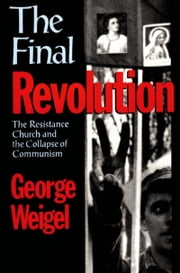 The Final Revolution: The Resistance Church and the Collapse of Communism ebook by George Weigel