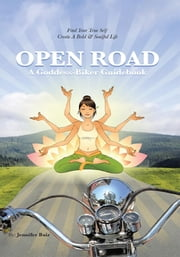 Open Road: A Goddess-Biker Guidebook - Find Your True Self, Create a Bold & Soulful Life ebook by Jennifer Bair