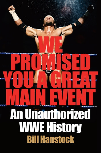 We Promised You a Great Main Event - An Unauthorized WWE History ebook by Bill Hanstock