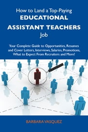 How to Land a Top-Paying Educational assistant teachers Job: Your Complete Guide to Opportunities, Resumes and Cover Letters, Interviews, Salaries, Promotions, What to Expect From Recruiters and More ebook by Vasquez Barbara