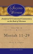 Second Witness: Analytical and Contextual Commentary on the Book of Mormon: Volume 3b - Mosiah 11-29 ebook by Brant Gardner