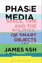 Phase Media - Space, Time and the Politics of Smart Objects ebook by Dr. James Ash