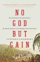 No God But Gain - The Untold Story of Cuban Slavery, the Monroe Doctrine, and the Making of the United States ebook by Stephen Chambers