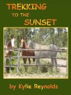 Trekking To The Sunset ebook by Kylie Reynolds