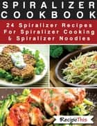 Spiralizer Cookbook: 24 Spiralizer Recipes For Spiralizer Cooking & Spiralizer Noodles ebook by Recipe This
