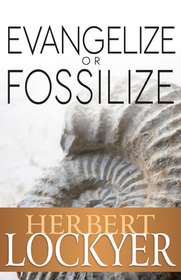 Evangelize or Fossilize - The Urgent Mission of the Church ebook by Herbert Lockyer