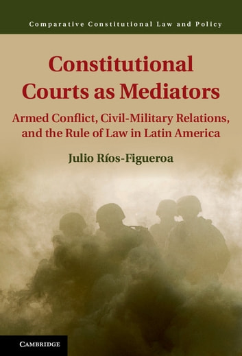 Constitutional Courts as Mediators - Armed Conflict, Civil-Military Relations, and the Rule of Law in Latin America ebook by Julio Ríos-Figueroa
