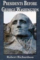 Presidents Before George Washington ebook by Robert Richardson