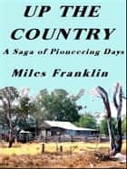 Up the Country - A saga of Pioneering Days ebook by Miles Franklin