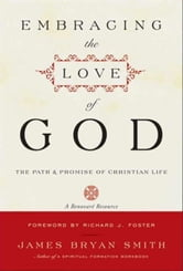 Embracing the Love of God - The Path and Promise of Christian Life ebook by James B. Smith