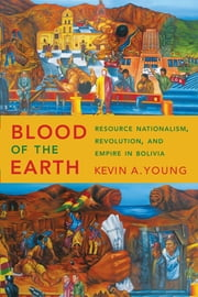 Blood of the Earth - Resource Nationalism, Revolution, and Empire in Bolivia ebook by Kevin A. Young