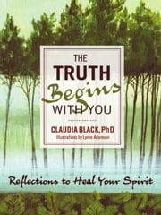 The Truth Begins with You - Reflections to Heal Your Spirit ebook by Claudia Black,Lynne Adamson