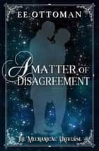 A Matter of Disagreement - The Mechanical Universe ebook by EE Ottoman