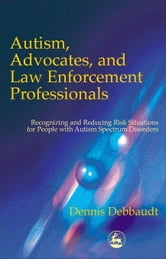 Autism, Advocates, and Law Enforcement Professionals: Recognizing and Reducing Risk Situations for People with Autism Spectrum Disorders ebook by Debbaudt, Dennis