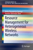 Resource Management for Heterogeneous Wireless Networks ebook by Amila Tharaperiya Gamage, Xuemin (Sherman) Shen