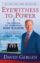 Eyewitness To Power - The Essence of Leadership Nixon to Clinton ebook by David Gergen