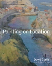 Painting on Location - Techniques for painting outside with watercolours and oils ebook by David Curtis,Robin Capon