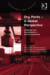 Dry Ports – A Global Perspective - Challenges and Developments in Serving Hinterlands ebook by Professor Kevin Cullinane,Professor Rickard Bergqvist,Dr Gordon Wilmsmeier,Professor Margaret Grieco