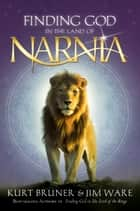 Finding God in the Land of Narnia ebook by Kurt Bruner,Jim Ware