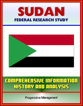 Sudan: Federal Research Study and Country Profile with Comprehensive Information, History, and Analysis - Politics, Economy, Military - Darfur, Khartoum, Muslim Brotherhood ebook by Progressive Management