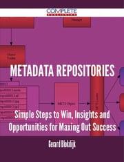 Metadata Repositories - Simple Steps to Win, Insights and Opportunities for Maxing Out Success ebook by Gerard Blokdijk