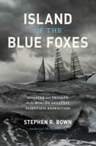 Island of the Blue Foxes - Disaster and Triumph on the World's Greatest Scientific Expedition ebook by Stephen R. Bown