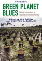 Green Planet Blues - Critical Perspectives on Global Environmental Politics ebook by Ken Conca, Geoffrey D. Dabelko