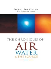 The Chronicles of Air, Water, and the Source ebook by Etaniel Ben C Yehuda