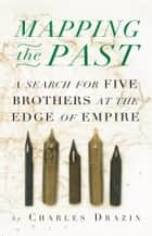 Mapping the Past - A Search for Five Brothers at the Edge of Empire ebook by Charles Drazin