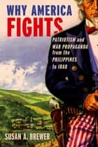 Why America Fights - Patriotism and War Propaganda from the Philippines to Iraq ebook by Susan A. Brewer