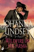 Wildfire In His Arms - A dangerous gunfighter falls for a beautiful outlaw in this compelling historical romance from the legendary bestseller ebook by Johanna Lindsey