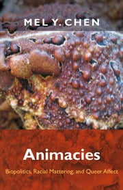Animacies - Biopolitics, Racial Mattering, and Queer Affect ebook by Mel Y. Chen
