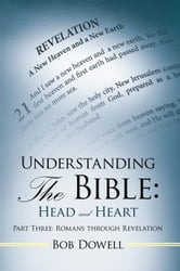 Understanding the Bible: Head and Heart - Part Three: Romans Through Revelation ebook by Bob Dowell