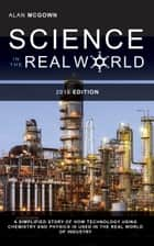 Science in the Real World: A Simplified Story of How Technology Using Chemistry and Physics is Used in the Real World of Industry ebook by Alan McGown