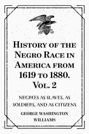 History of the Negro Race in America from 1619 to 1880. Vol. 2 : Negroes as Slaves, as Soldiers, and as Citizens ebook by George Washington Williams