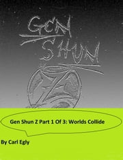 Gen Shun Z Part One of Three: Worlds Collide ebook by Carl Egly
