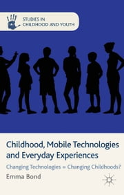 Childhood, Mobile Technologies and Everyday Experiences - Changing Technologies = Changing Childhoods? ebook by E. Bond