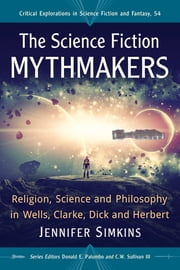 The Science Fiction Mythmakers - Religion, Science and Philosophy in Wells, Clarke, Dick and Herbert ebook by Jennifer Simkins