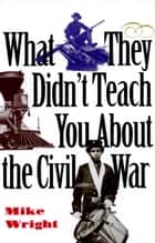 What They Didn't Teach You About the Civil War eBook by Mike Wright