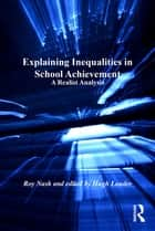 Explaining Inequalities in School Achievement - A Realist Analysis ebook by Roy Nash, Hugh Lauder