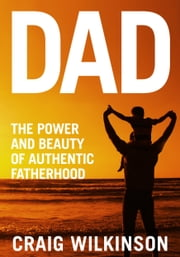 DAD - The Power and Beauty of Authentic Fatherhood ebook by Craig Wilkinson